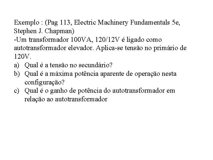 Exemplo : (Pag 113, Electric Machinery Fundamentals 5 e, Stephen J. Chapman) -Um transformador