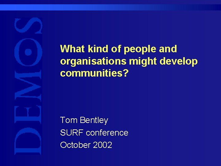 What kind of people and organisations might develop communities? Tom Bentley SURF conference October