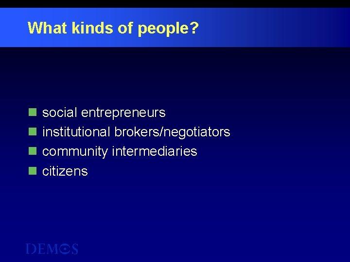 What kinds of people? n n social entrepreneurs institutional brokers/negotiators community intermediaries citizens
