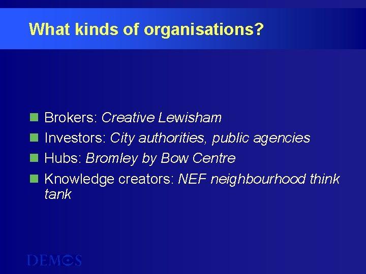 What kinds of organisations? n n Brokers: Creative Lewisham Investors: City authorities, public agencies