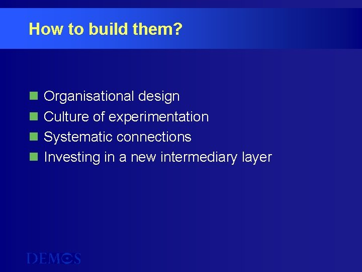 How to build them? n n Organisational design Culture of experimentation Systematic connections Investing