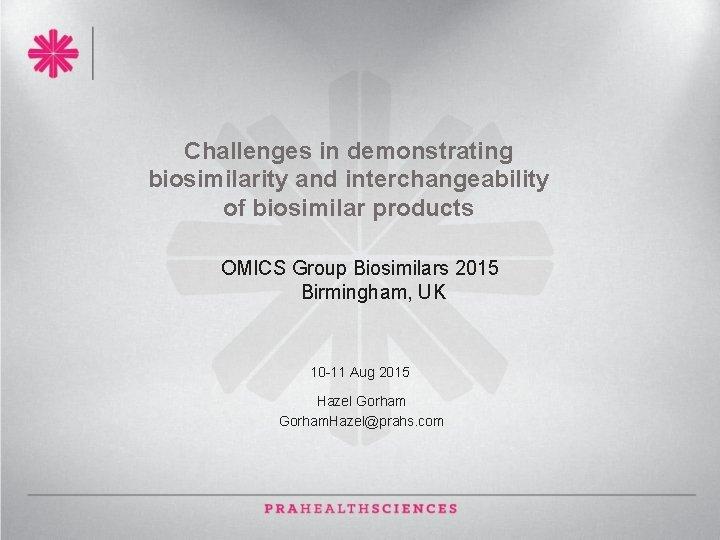 Challenges in demonstrating biosimilarity and interchangeability of biosimilar products OMICS Group Biosimilars 2015 Birmingham,