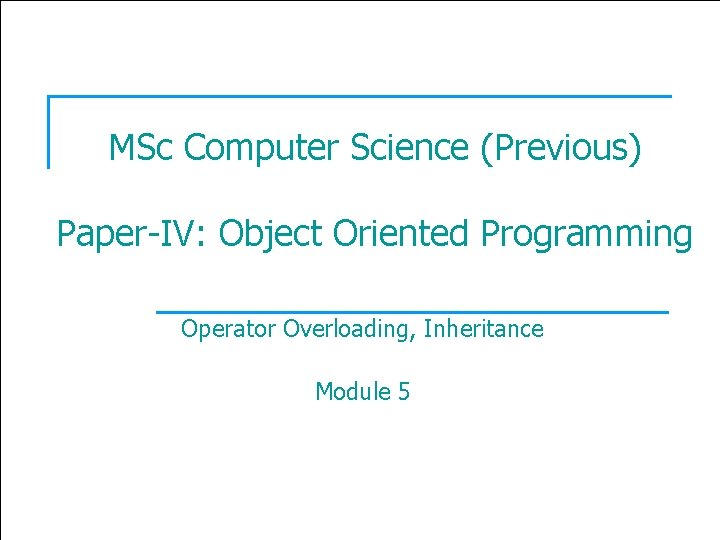 1 MSc Computer Science (Previous) Paper-IV: Object Oriented Programming Operator Overloading, Inheritance Module 5