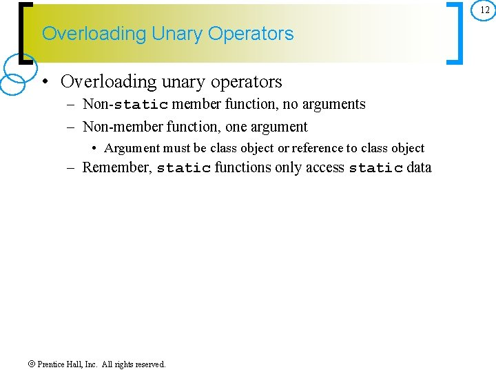 12 Overloading Unary Operators • Overloading unary operators – Non-static member function, no arguments
