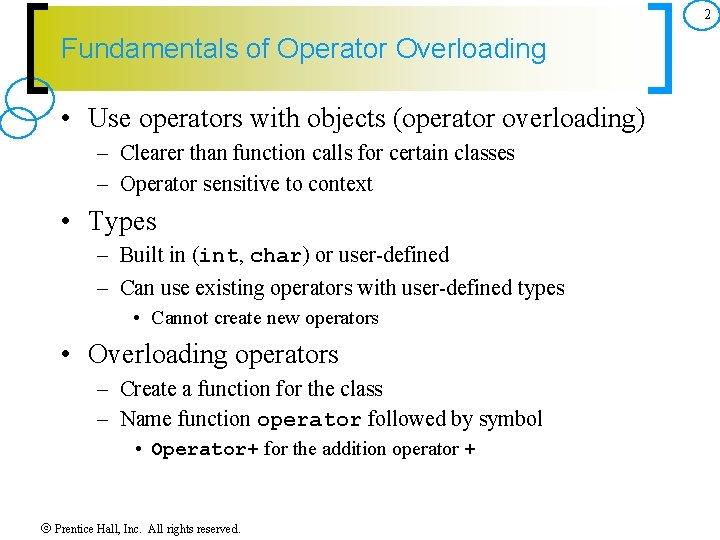2 Fundamentals of Operator Overloading • Use operators with objects (operator overloading) – Clearer