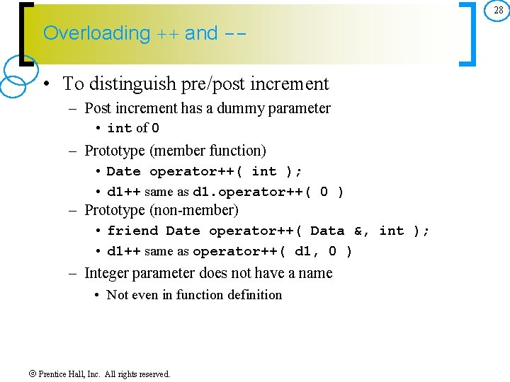 28 Overloading ++ and -- • To distinguish pre/post increment – Post increment has