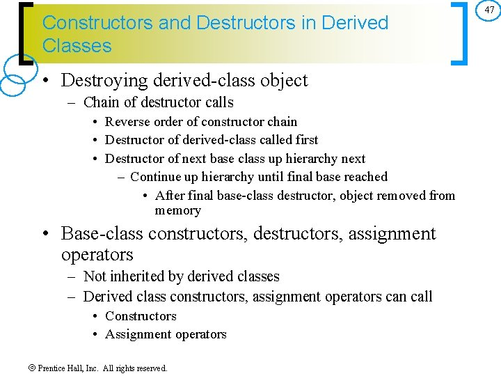 Constructors and Destructors in Derived Classes • Destroying derived-class object – Chain of destructor