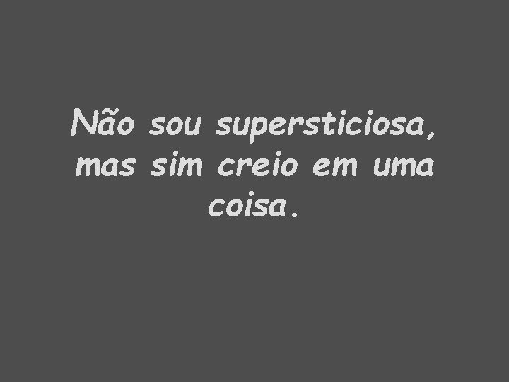 Não sou supersticiosa, mas sim creio em uma coisa.