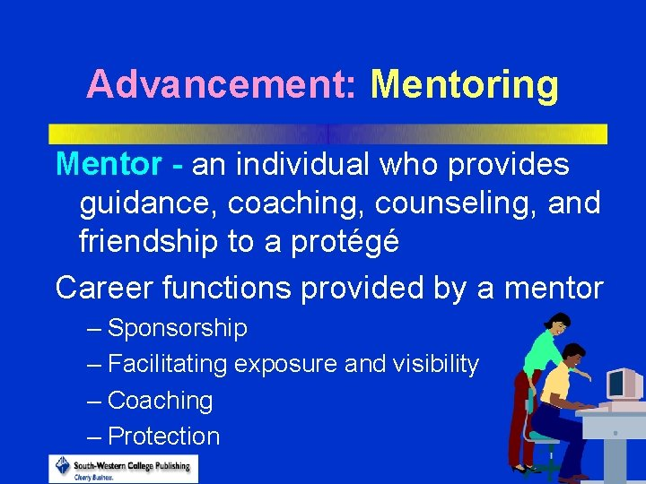 Advancement: Mentoring Mentor - an individual who provides guidance, coaching, counseling, and friendship to