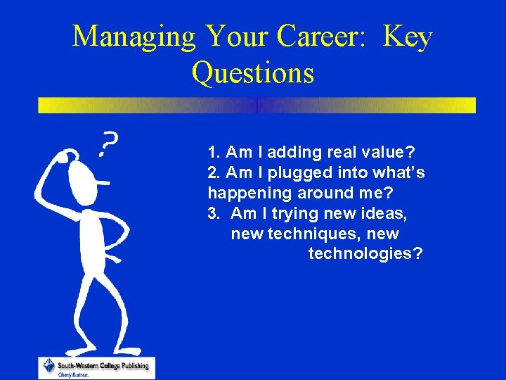 Managing Your Career: Key Questions 1. Am I adding real value? 2. Am I