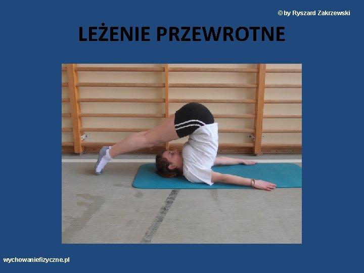 © by Ryszard Zakrzewski LEŻENIE PRZEWROTNE wychowaniefizyczne. pl
