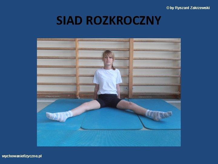 © by Ryszard Zakrzewski SIAD ROZKROCZNY wychowaniefizyczne. pl