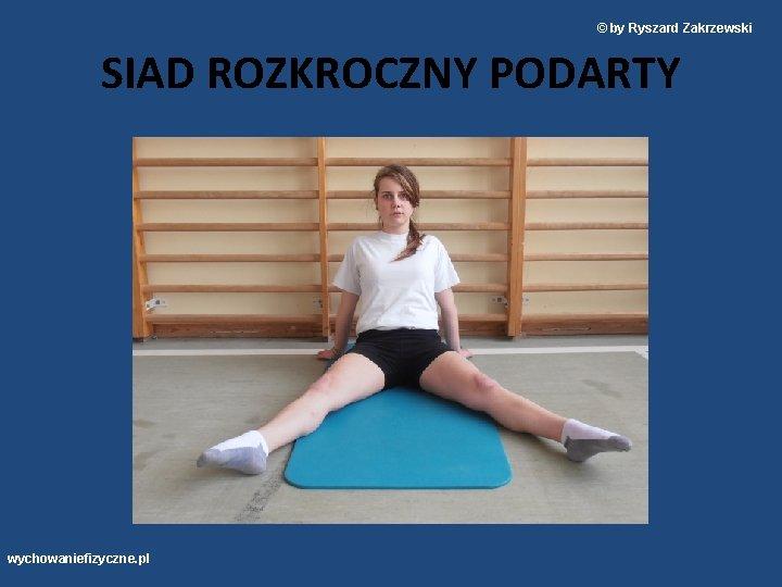 © by Ryszard Zakrzewski SIAD ROZKROCZNY PODARTY wychowaniefizyczne. pl