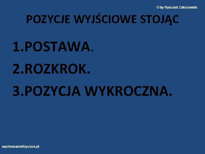 © by Ryszard Zakrzewski POZYCJE WYJŚCIOWE STOJĄC 1. POSTAWA. 2. ROZKROK. 3. POZYCJA WYKROCZNA.
