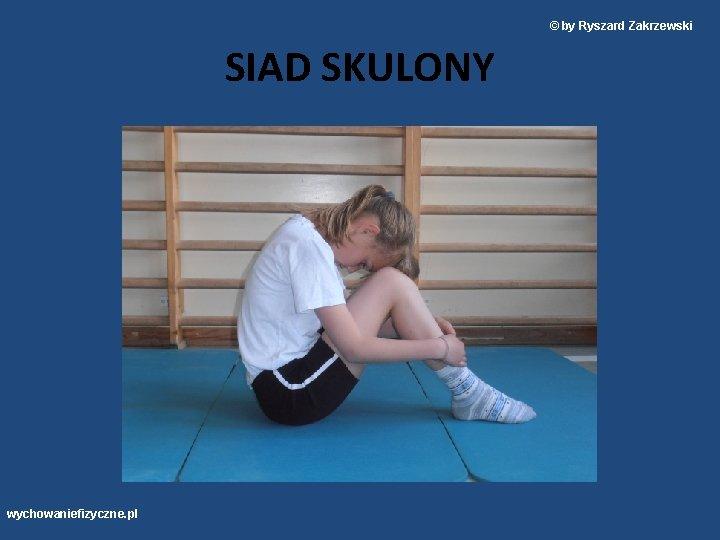 © by Ryszard Zakrzewski SIAD SKULONY wychowaniefizyczne. pl