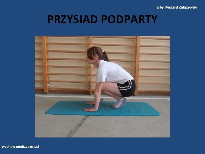 © by Ryszard Zakrzewski PRZYSIAD PODPARTY wychowaniefizyczne. pl