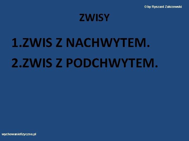 © by Ryszard Zakrzewski ZWISY 1. ZWIS Z NACHWYTEM. 2. ZWIS Z PODCHWYTEM. wychowaniefizyczne.