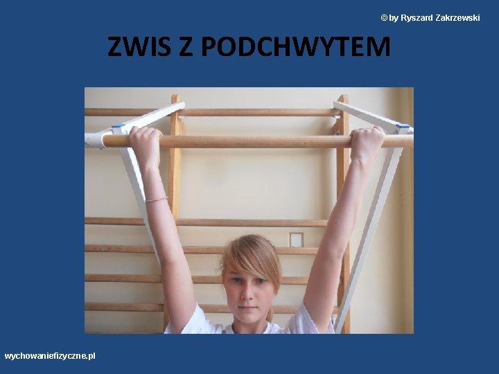 © by Ryszard Zakrzewski ZWIS Z PODCHWYTEM wychowaniefizyczne. pl