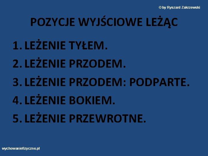 © by Ryszard Zakrzewski POZYCJE WYJŚCIOWE LEŻĄC 1. LEŻENIE TYŁEM. 2. LEŻENIE PRZODEM. 3.