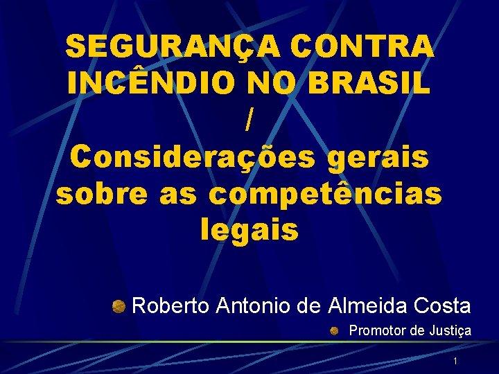 SEGURANÇA CONTRA INCÊNDIO NO BRASIL / Considerações gerais sobre as competências legais Roberto Antonio