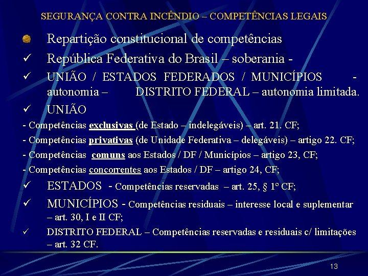 SEGURANÇA CONTRA INCÊNDIO – COMPETÊNCIAS LEGAIS ü ü Repartição constitucional de competências República Federativa