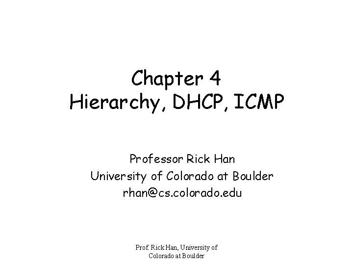 Chapter 4 Hierarchy, DHCP, ICMP Professor Rick Han University of Colorado at Boulder rhan@cs.