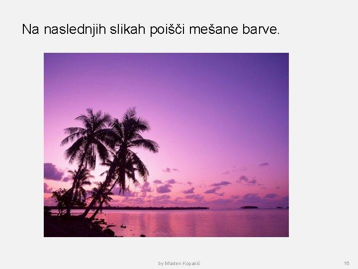 Na naslednjih slikah poišči mešane barve. by Mladen Kopasić 16