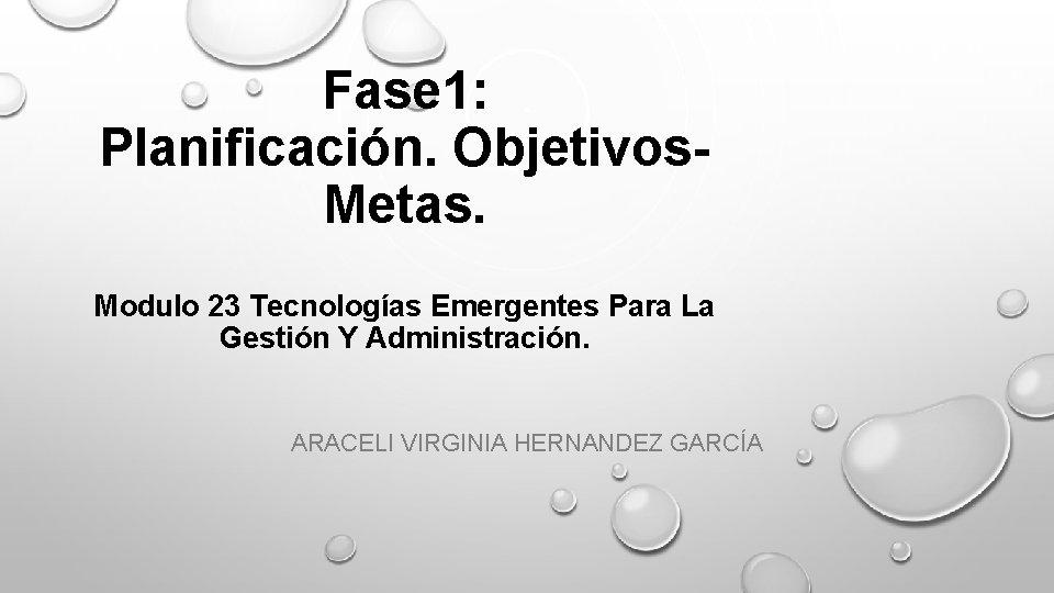 Fase 1: Planificación. Objetivos. Metas. Modulo 23 Tecnologías Emergentes Para La Gestión Y Administración.