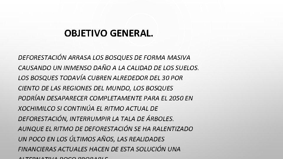 OBJETIVO GENERAL. DEFORESTACIÓN ARRASA LOS BOSQUES DE FORMA MASIVA CAUSANDO UN INMENSO DAÑO A