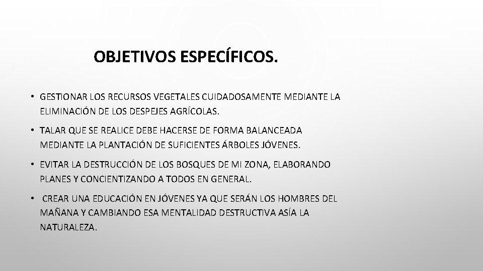 OBJETIVOS ESPECÍFICOS. • GESTIONAR LOS RECURSOS VEGETALES CUIDADOSAMENTE MEDIANTE LA ELIMINACIÓN DE LOS DESPEJES