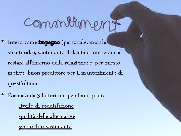 • Inteso come impegno (personale, morale, strutturale), sentimento di lealtà e intenzione a