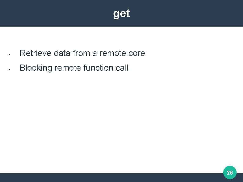 get • Retrieve data from a remote core • Blocking remote function call 26