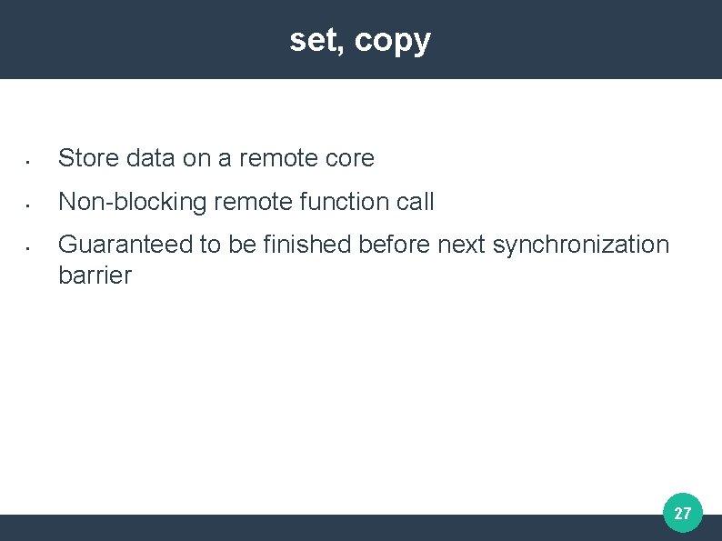 set, copy • Store data on a remote core • Non-blocking remote function call