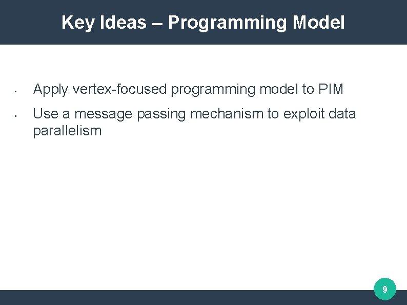Key Ideas – Programming Model • • Apply vertex-focused programming model to PIM Use