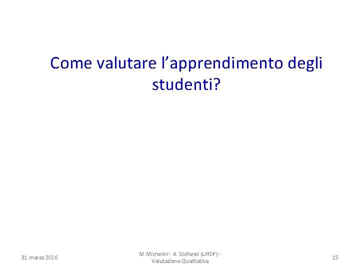 Come valutare l'apprendimento degli studenti? 31 marzo 2016 M. Michelini - A. Stefanel (URDF)