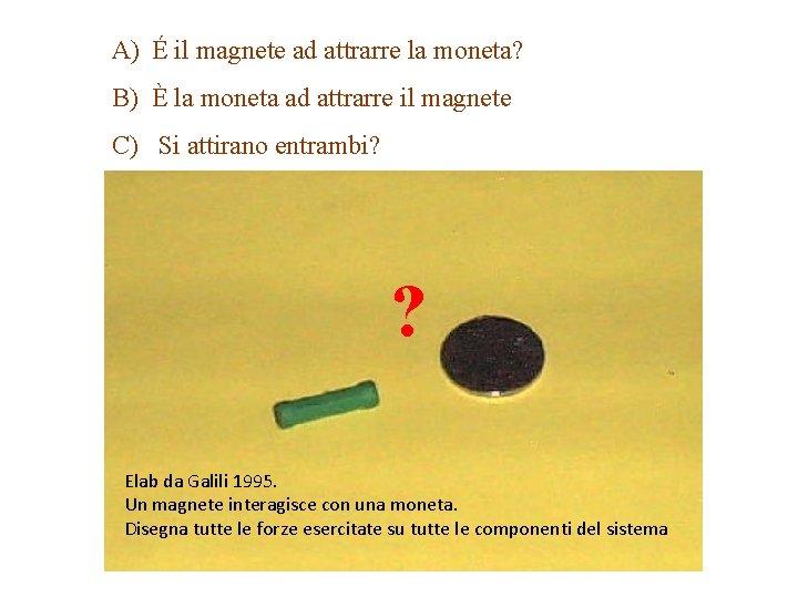 A) É il magnete ad attrarre la moneta? B) È la moneta ad attrarre