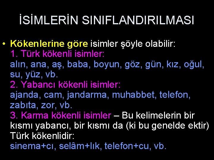 İSİMLERİN SINIFLANDIRILMASI • Kökenlerine göre isimler şöyle olabilir: 1. Türk kökenli isimler: alın, ana,