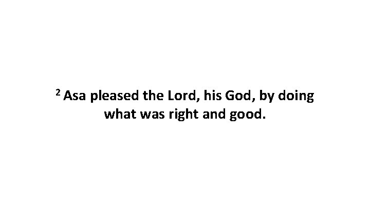 2 Asa pleased the Lord, his God, by doing what was right and good.