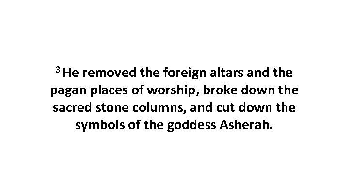 3 He removed the foreign altars and the pagan places of worship, broke down