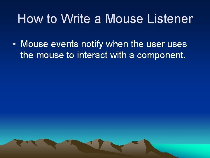 How to Write a Mouse Listener • Mouse events notify when the user uses
