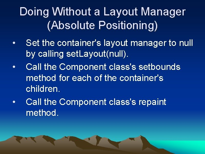 Doing Without a Layout Manager (Absolute Positioning) • • • Set the container's layout