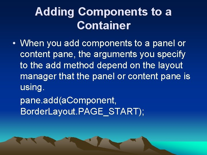 Adding Components to a Container • When you add components to a panel or