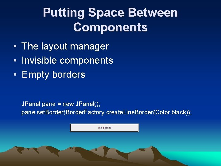 Putting Space Between Components • The layout manager • Invisible components • Empty borders