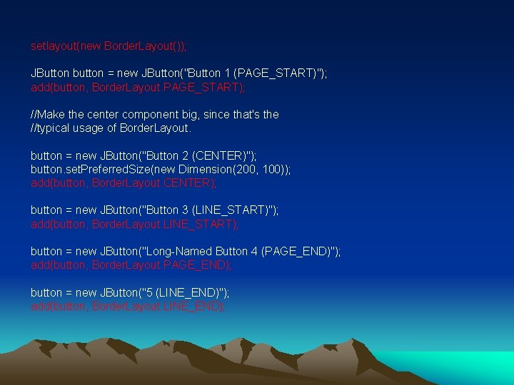 "setlayout(new Border. Layout()); JButton button = new JButton(""Button 1 (PAGE_START)""); add(button, Border. Layout. PAGE_START);"