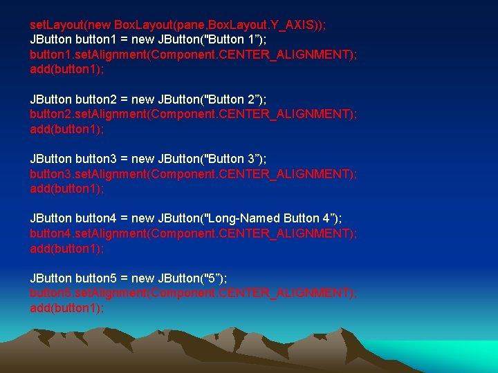 "set. Layout(new Box. Layout(pane, Box. Layout. Y_AXIS)); JButton button 1 = new JButton(""Button 1"");"