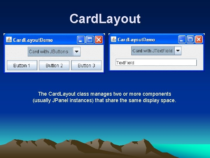Card. Layout The Card. Layout class manages two or more components (usually JPanel instances)