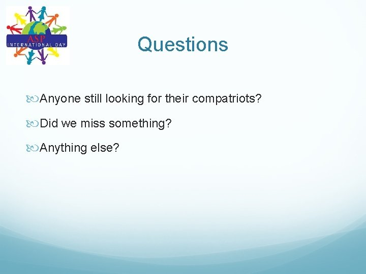 Questions Anyone still looking for their compatriots? Did we miss something? Anything else?