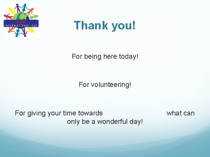 Thank you! For being here today! For volunteering! For giving your time towards only