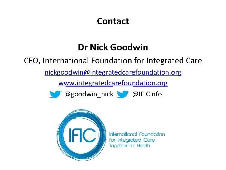 Contact Dr Nick Goodwin CEO, International Foundation for Integrated Care nickgoodwin@integratedcarefoundation. org www. integratedcarefoundation.