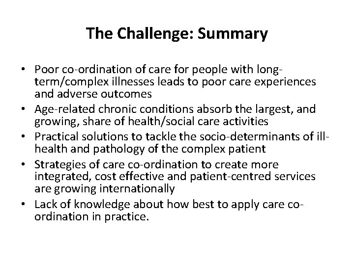 The Challenge: Summary • Poor co-ordination of care for people with longterm/complex illnesses leads